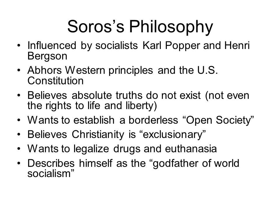 Soros's Philosophy Influenced by socialists Karl Popper and Henri Bergson Abhors Western principles and the U.S.
