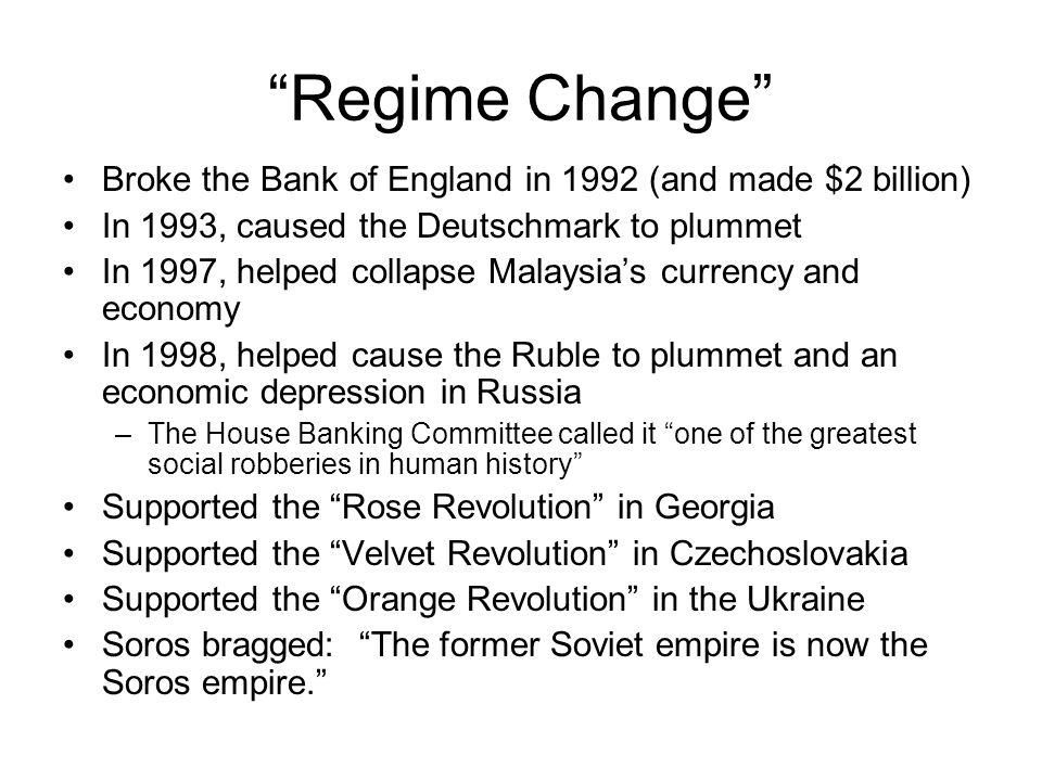 Regime Change Broke the Bank of England in 1992 (and made $2 billion) In 1993, caused the Deutschmark to plummet In 1997, helped collapse Malaysia's currency and economy In 1998, helped cause the Ruble to plummet and an economic depression in Russia –The House Banking Committee called it one of the greatest social robberies in human history Supported the Rose Revolution in Georgia Supported the Velvet Revolution in Czechoslovakia Supported the Orange Revolution in the Ukraine Soros bragged: The former Soviet empire is now the Soros empire.