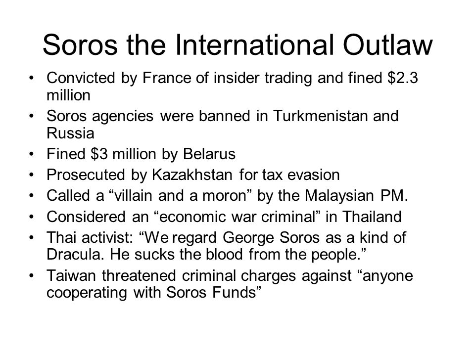 Soros the International Outlaw Convicted by France of insider trading and fined $2.3 million Soros agencies were banned in Turkmenistan and Russia Fined $3 million by Belarus Prosecuted by Kazakhstan for tax evasion Called a villain and a moron by the Malaysian PM.