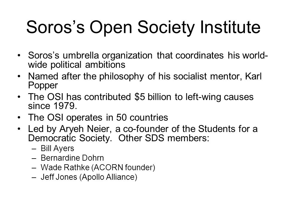 Soros's Open Society Institute Soros's umbrella organization that coordinates his world- wide political ambitions Named after the philosophy of his socialist mentor, Karl Popper The OSI has contributed $5 billion to left-wing causes since 1979.