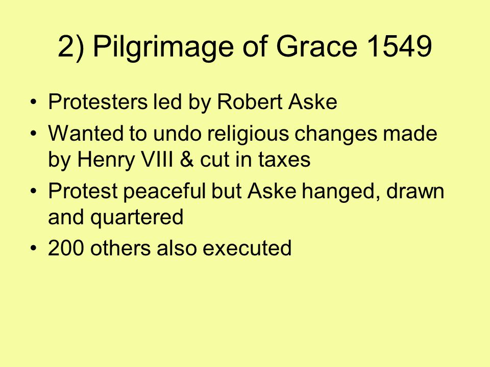 2) Pilgrimage of Grace 1549 Protesters led by Robert Aske Wanted to undo religious changes made by Henry VIII & cut in taxes Protest peaceful but Aske hanged, drawn and quartered 200 others also executed
