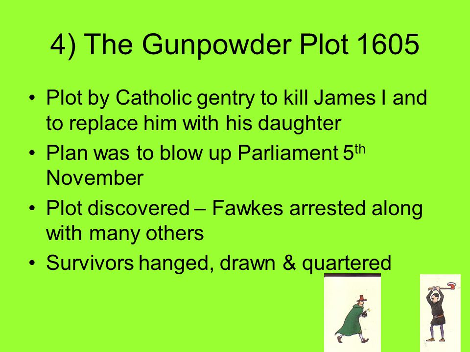 4) The Gunpowder Plot 1605 Plot by Catholic gentry to kill James I and to replace him with his daughter Plan was to blow up Parliament 5 th November Plot discovered – Fawkes arrested along with many others Survivors hanged, drawn & quartered
