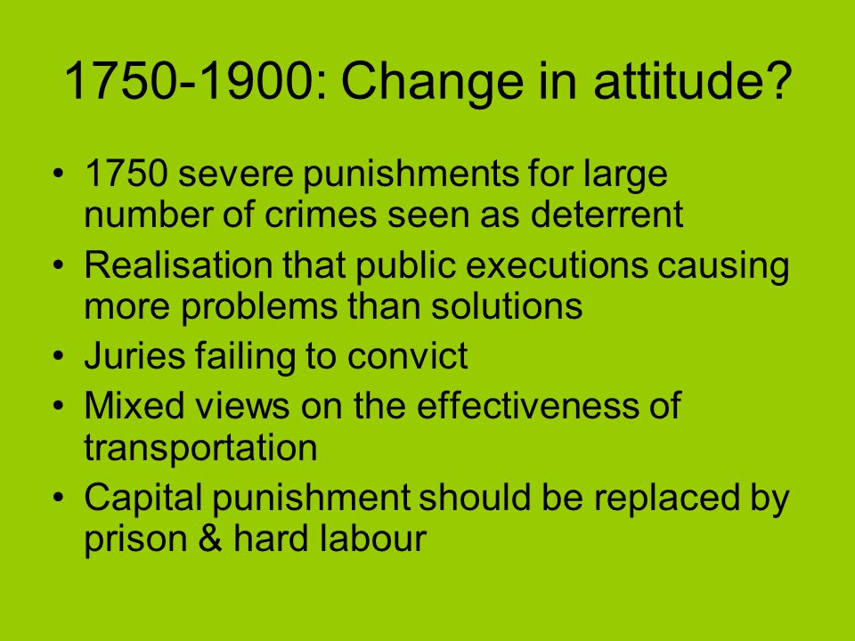 1750-1900: Change in attitude? 1750 severe punishments for large number of crimes seen as deterrent Realisation that public executions causing more pr