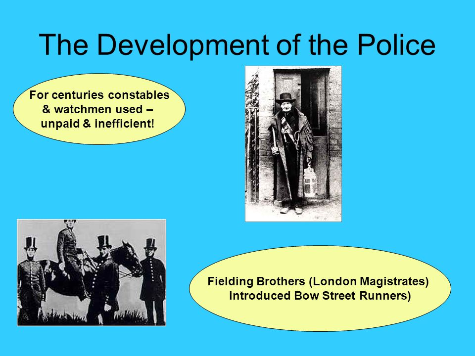 The Development of the Police For centuries constables & watchmen used – unpaid & inefficient.