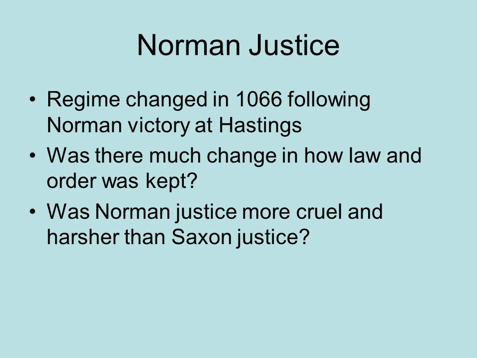 Norman Justice Continuity/Change Kept Trial by Ordeal Introduced Forest Laws Crime now seen as against King Wergild abolished Fines now paid to the King Much of Saxon system kept by William Trial by Combat