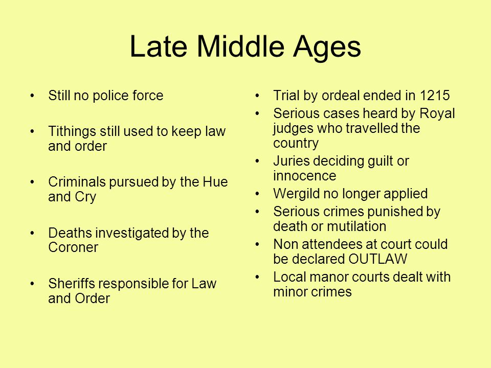Late Middle Ages Still no police force Tithings still used to keep law and order Criminals pursued by the Hue and Cry Deaths investigated by the Coroner Sheriffs responsible for Law and Order Trial by ordeal ended in 1215 Serious cases heard by Royal judges who travelled the country Juries deciding guilt or innocence Wergild no longer applied Serious crimes punished by death or mutilation Non attendees at court could be declared OUTLAW Local manor courts dealt with minor crimes