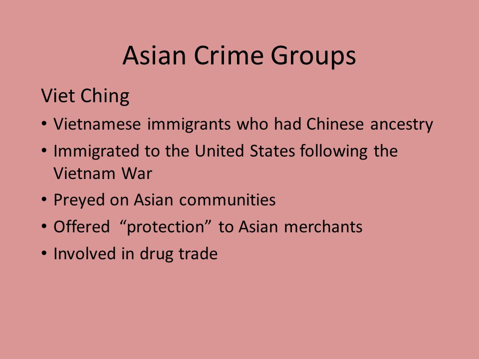 Asian Crime Groups Viet Ching Vietnamese immigrants who had Chinese ancestry Immigrated to the United States following the Vietnam War Preyed on Asian