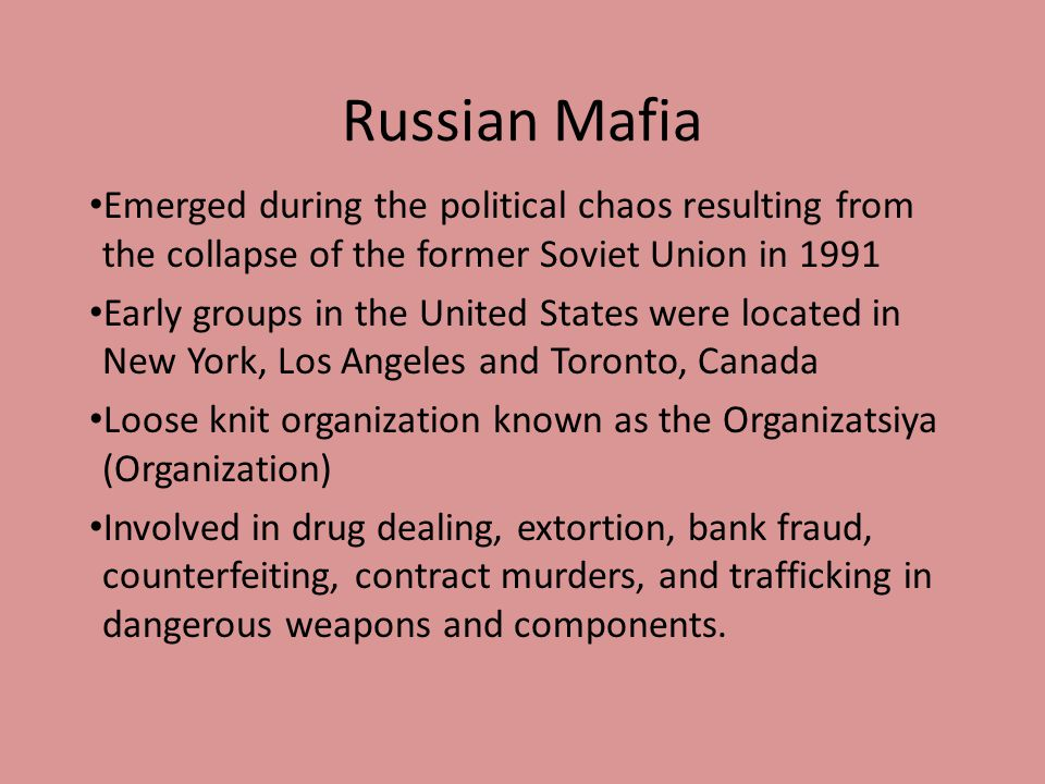 Russian Mafia Emerged during the political chaos resulting from the collapse of the former Soviet Union in 1991 Early groups in the United States were