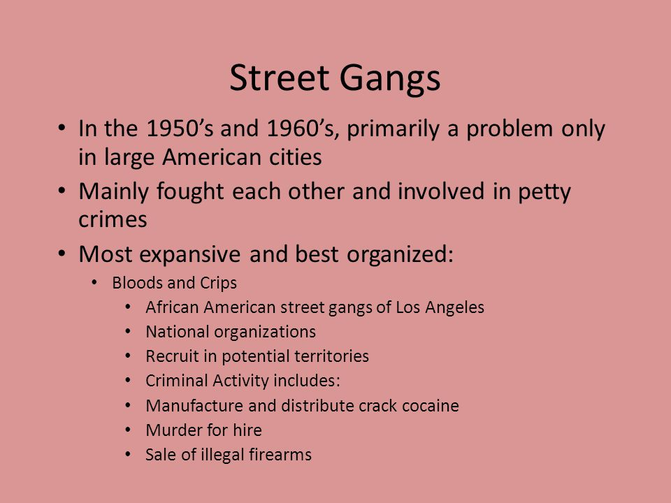 Street Gangs In the 1950's and 1960's, primarily a problem only in large American cities Mainly fought each other and involved in petty crimes Most ex