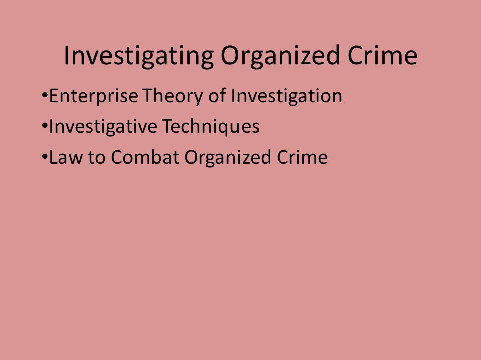 Investigating Organized Crime Enterprise Theory of Investigation Investigative Techniques Law to Combat Organized Crime
