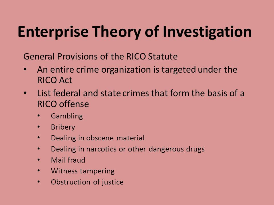 Enterprise Theory of Investigation General Provisions of the RICO Statute An entire crime organization is targeted under the RICO Act List federal and