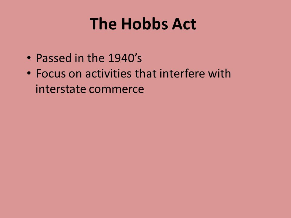 Passed in the 1940's Focus on activities that interfere with interstate commerce The Hobbs Act