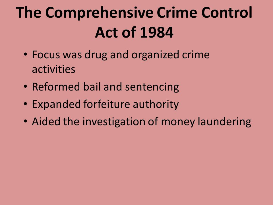 Focus was drug and organized crime activities Reformed bail and sentencing Expanded forfeiture authority Aided the investigation of money laundering T