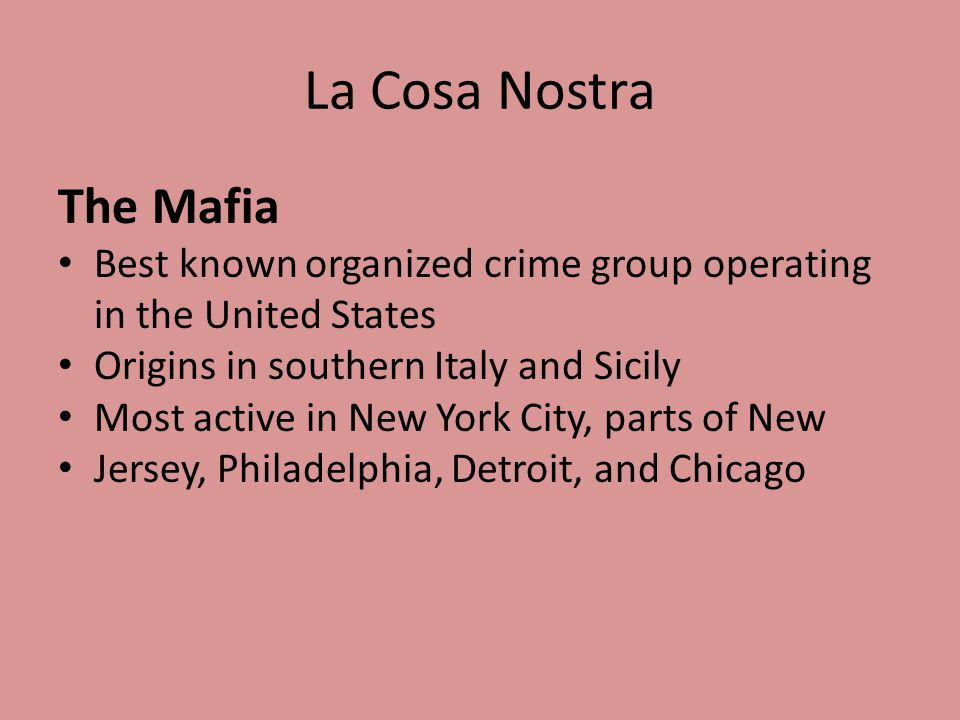 La Cosa Nostra The Mafia Best known organized crime group operating in the United States Origins in southern Italy and Sicily Most active in New York