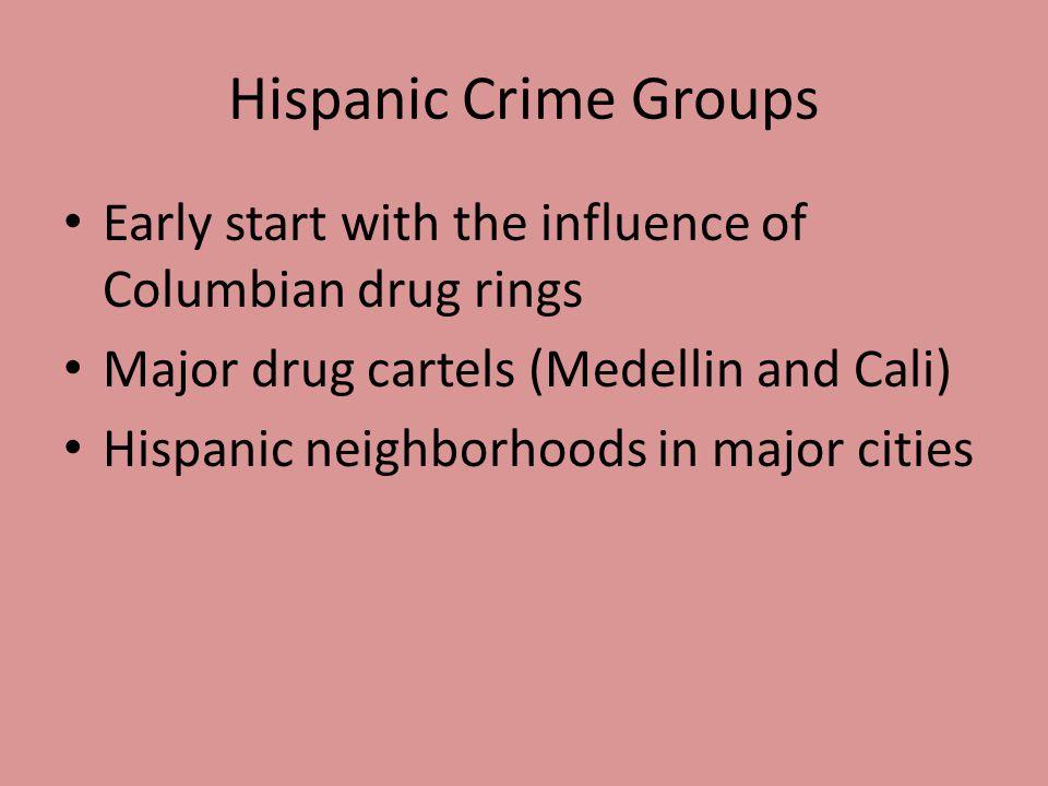 Hispanic Crime Groups Early start with the influence of Columbian drug rings Major drug cartels (Medellin and Cali) Hispanic neighborhoods in major ci