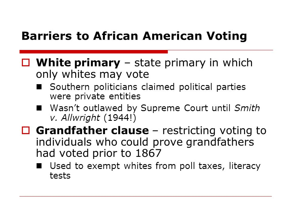 Barriers to African American Voting  White primary – state primary in which only whites may vote Southern politicians claimed political parties were