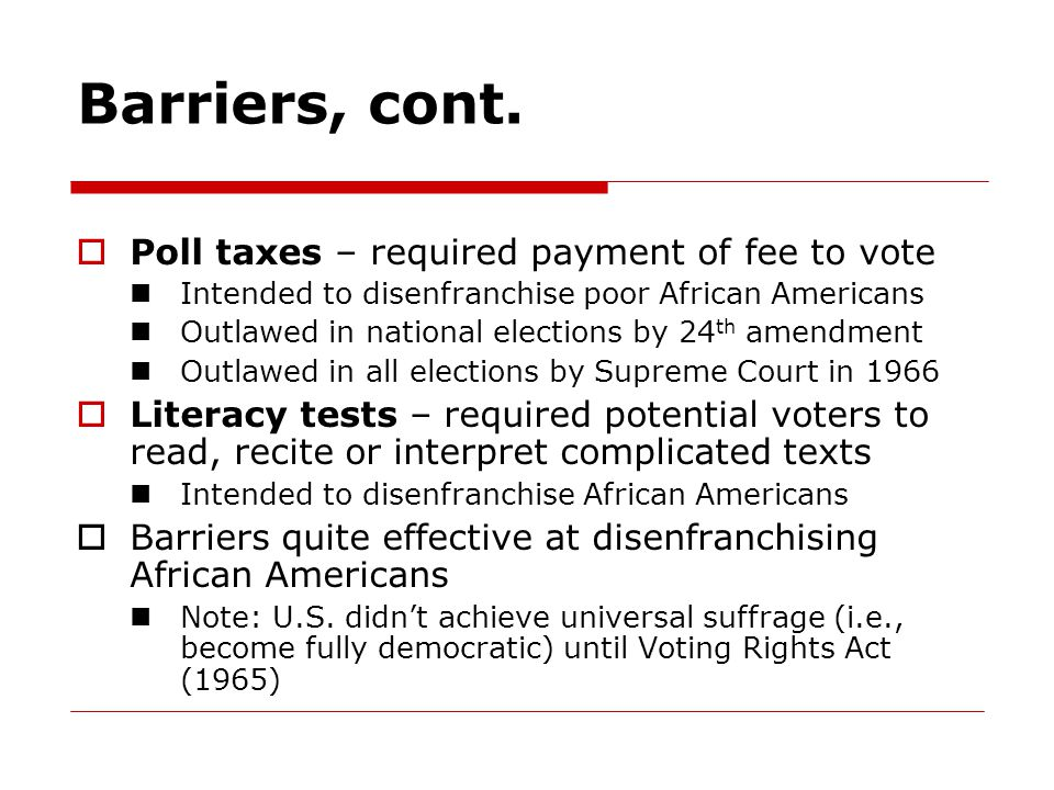 Barriers, cont.  Poll taxes – required payment of fee to vote Intended to disenfranchise poor African Americans Outlawed in national elections by 24