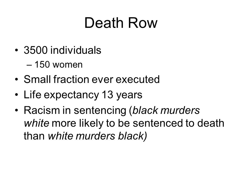 Death Row 3500 individuals –150 women Small fraction ever executed Life expectancy 13 years Racism in sentencing (black murders white more likely to be sentenced to death than white murders black)