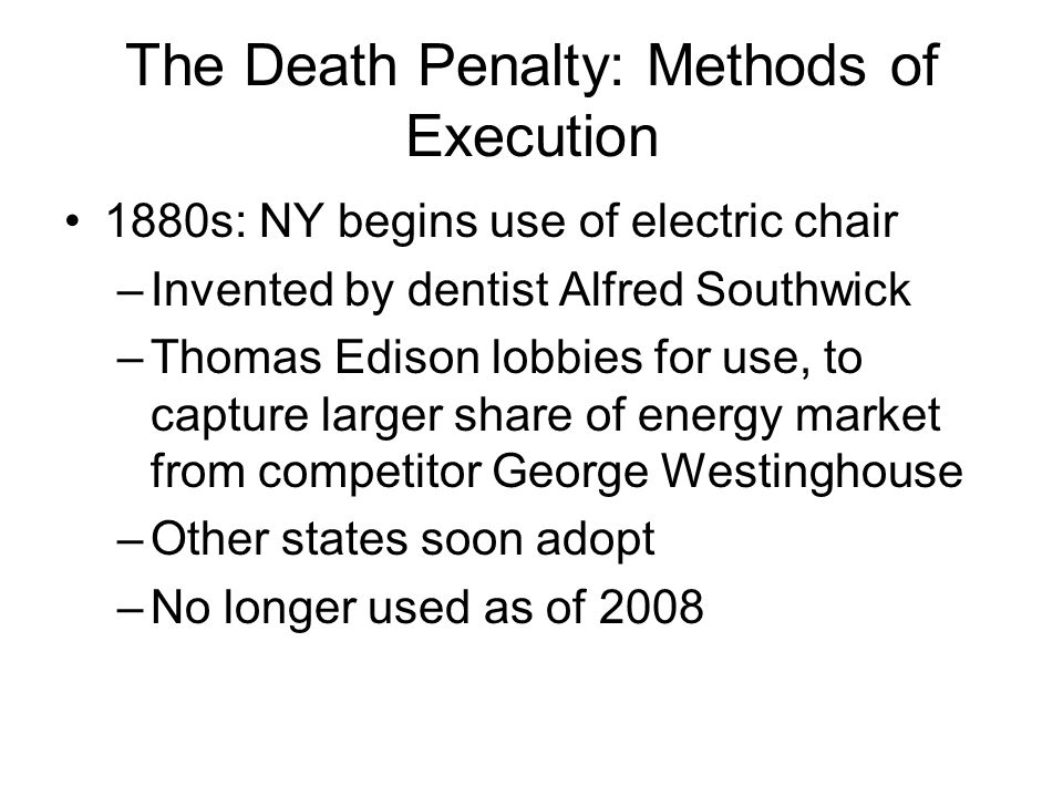The Death Penalty: Methods of Execution 1880s: NY begins use of electric chair –Invented by dentist Alfred Southwick –Thomas Edison lobbies for use, to capture larger share of energy market from competitor George Westinghouse –Other states soon adopt –No longer used as of 2008