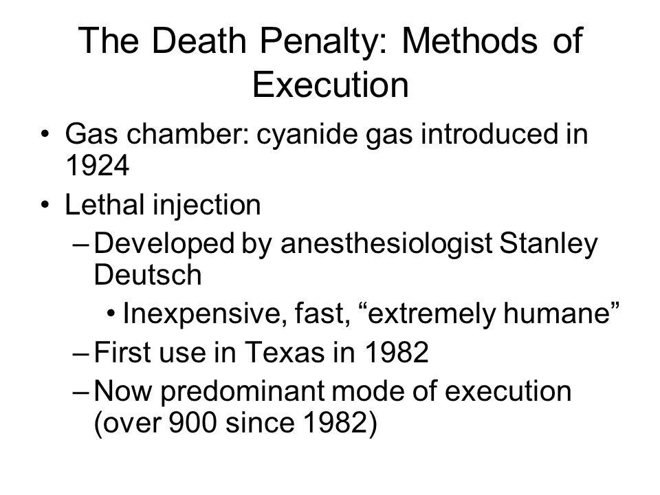 The Death Penalty: Methods of Execution Gas chamber: cyanide gas introduced in 1924 Lethal injection –Developed by anesthesiologist Stanley Deutsch Inexpensive, fast, extremely humane –First use in Texas in 1982 –Now predominant mode of execution (over 900 since 1982)