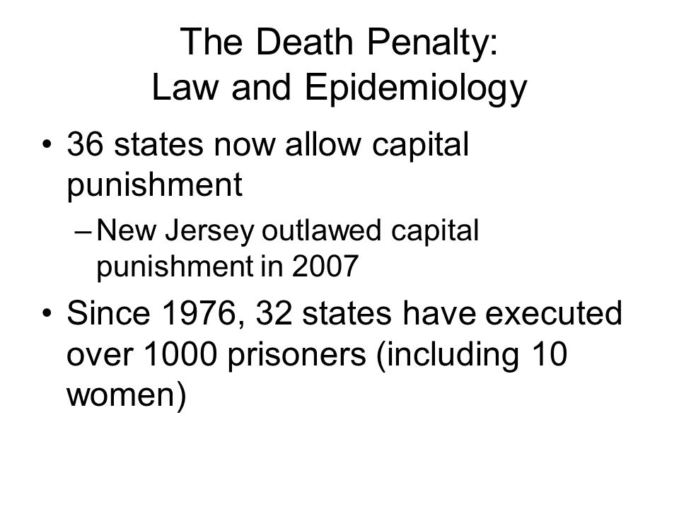 The Death Penalty: Law and Epidemiology 36 states now allow capital punishment –New Jersey outlawed capital punishment in 2007 Since 1976, 32 states have executed over 1000 prisoners (including 10 women)