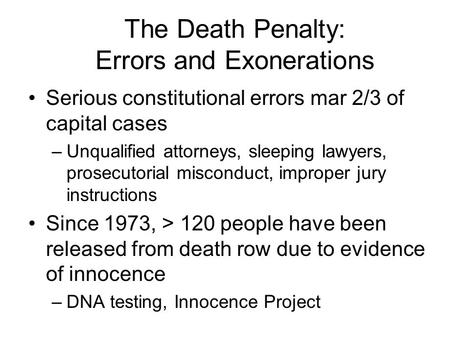 The Death Penalty: Errors and Exonerations Serious constitutional errors mar 2/3 of capital cases –Unqualified attorneys, sleeping lawyers, prosecutorial misconduct, improper jury instructions Since 1973, > 120 people have been released from death row due to evidence of innocence –DNA testing, Innocence Project