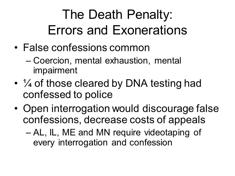 The Death Penalty: Errors and Exonerations False confessions common –Coercion, mental exhaustion, mental impairment ¼ of those cleared by DNA testing had confessed to police Open interrogation would discourage false confessions, decrease costs of appeals –AL, IL, ME and MN require videotaping of every interrogation and confession