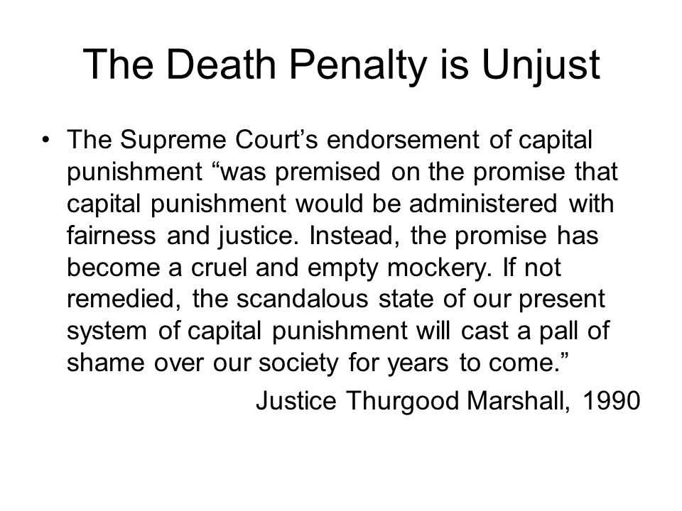 The Death Penalty is Unjust The Supreme Court's endorsement of capital punishment was premised on the promise that capital punishment would be administered with fairness and justice.