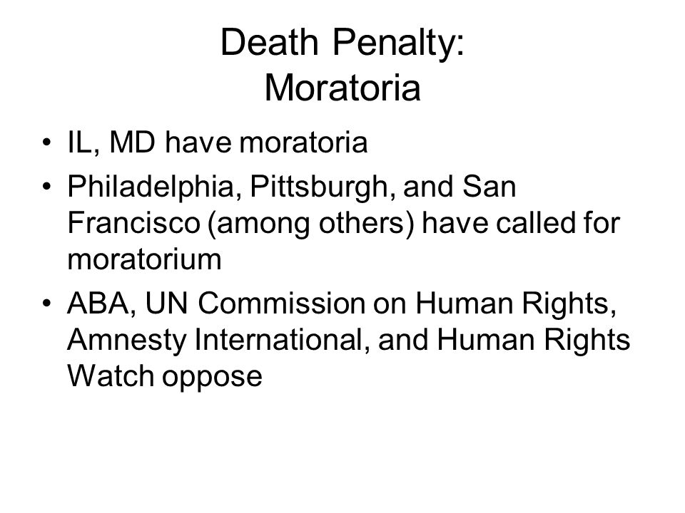 Death Penalty: Moratoria IL, MD have moratoria Philadelphia, Pittsburgh, and San Francisco (among others) have called for moratorium ABA, UN Commission on Human Rights, Amnesty International, and Human Rights Watch oppose
