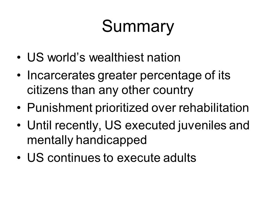Summary US world's wealthiest nation Incarcerates greater percentage of its citizens than any other country Punishment prioritized over rehabilitation Until recently, US executed juveniles and mentally handicapped US continues to execute adults