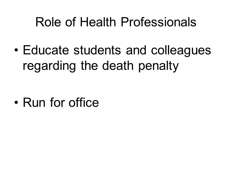 Role of Health Professionals Educate students and colleagues regarding the death penalty Run for office