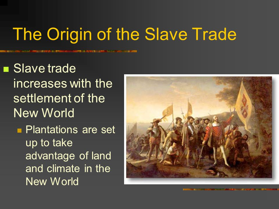 The Origin of the Slave Trade Europeans originally had more interest in the goods of Africa, and not the people In the early 1400's, need for slaves was small Large plantations did not exist in Europe
