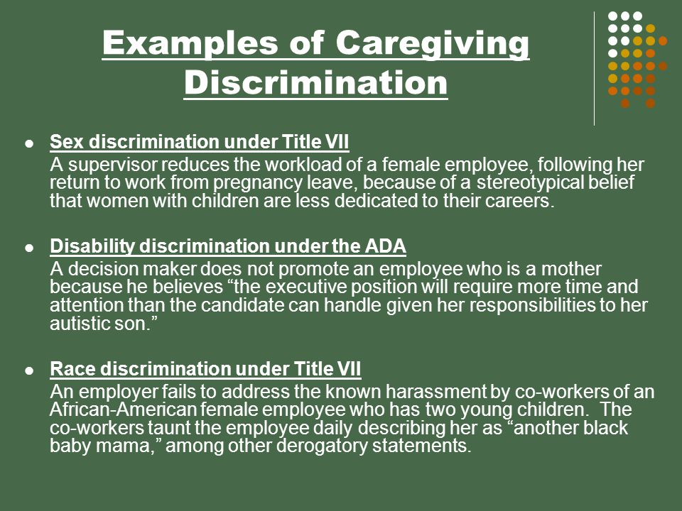 Examples of Caregiving Discrimination Sex discrimination under Title VII A supervisor reduces the workload of a female employee, following her return