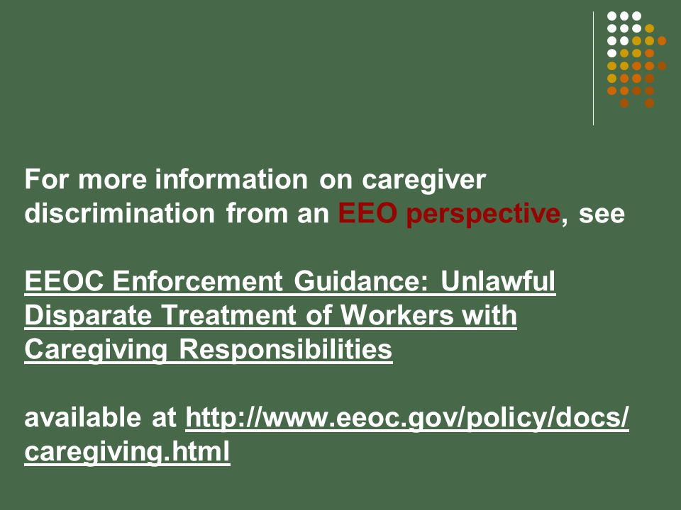 For more information on caregiver discrimination from an EEO perspective, see EEOC Enforcement Guidance: Unlawful Disparate Treatment of Workers with