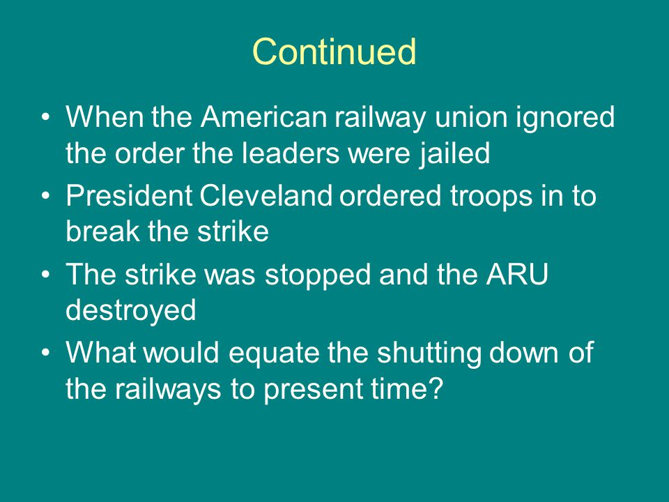 Continued When the American railway union ignored the order the leaders were jailed President Cleveland ordered troops in to break the strike The stri
