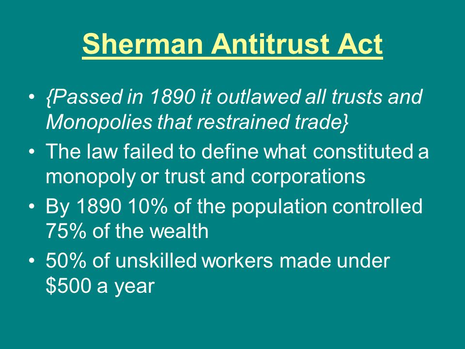 Sherman Antitrust Act {Passed in 1890 it outlawed all trusts and Monopolies that restrained trade} The law failed to define what constituted a monopol