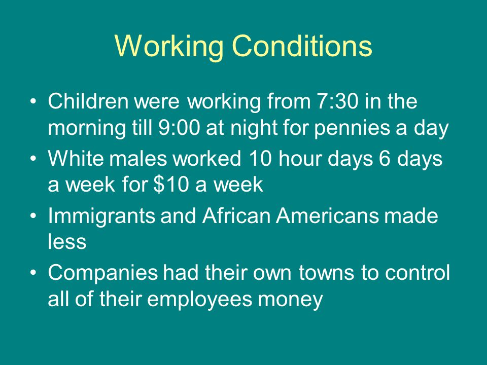 Working Conditions Children were working from 7:30 in the morning till 9:00 at night for pennies a day White males worked 10 hour days 6 days a week f
