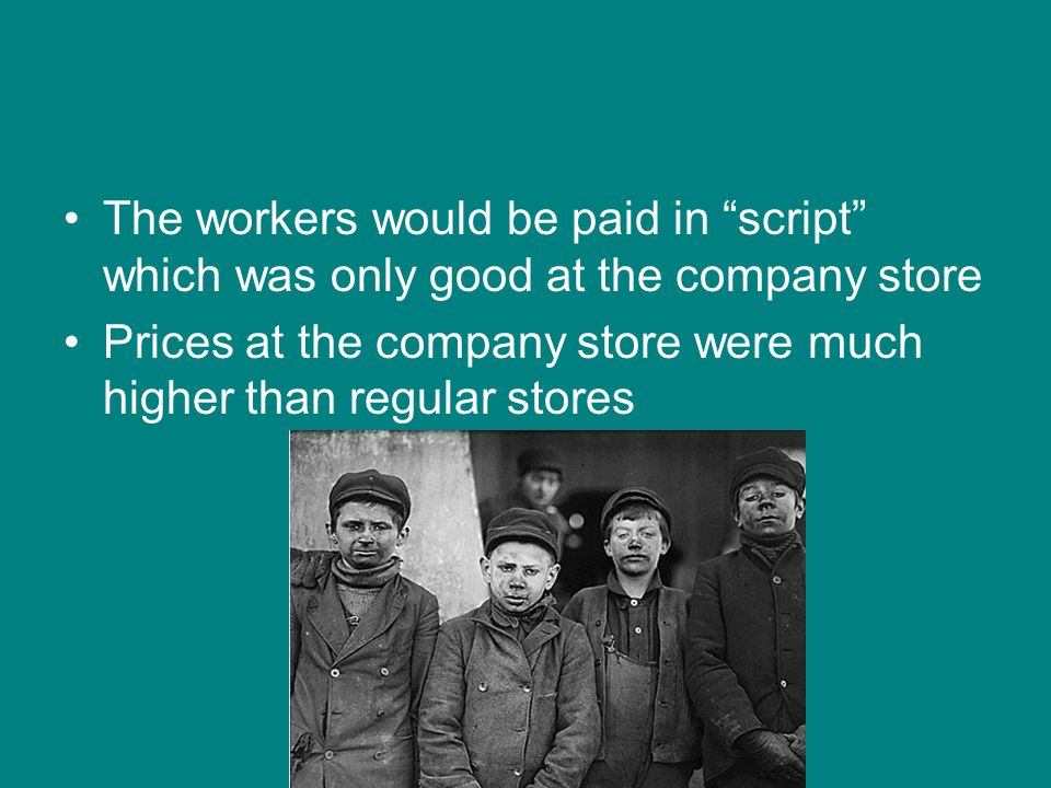 "The workers would be paid in ""script"" which was only good at the company store Prices at the company store were much higher than regular stores"