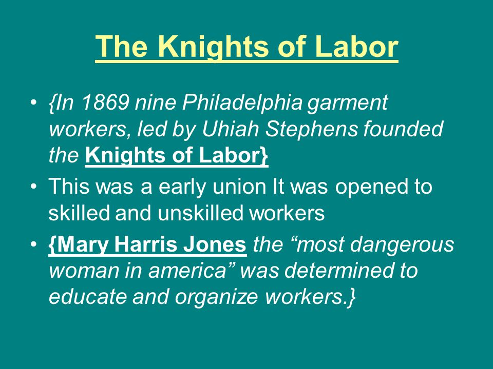 The Knights of Labor {In 1869 nine Philadelphia garment workers, led by Uhiah Stephens founded the Knights of Labor} This was a early union It was ope