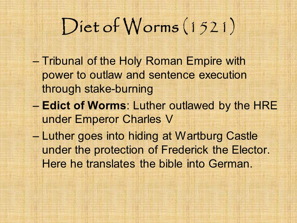 Diet of Worms (1521) –Tribunal of the Holy Roman Empire with power to outlaw and sentence execution through stake-burning –Edict of Worms: Luther outlawed by the HRE under Emperor Charles V –Luther goes into hiding at Wartburg Castle under the protection of Frederick the Elector.