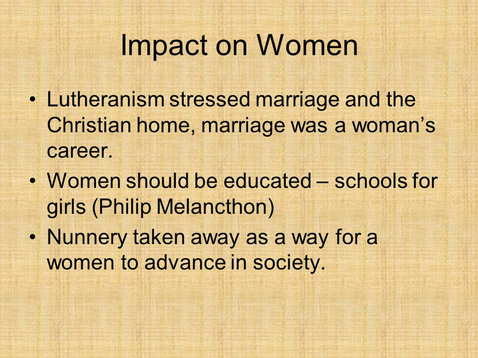 Impact on Women Lutheranism stressed marriage and the Christian home, marriage was a woman's career.