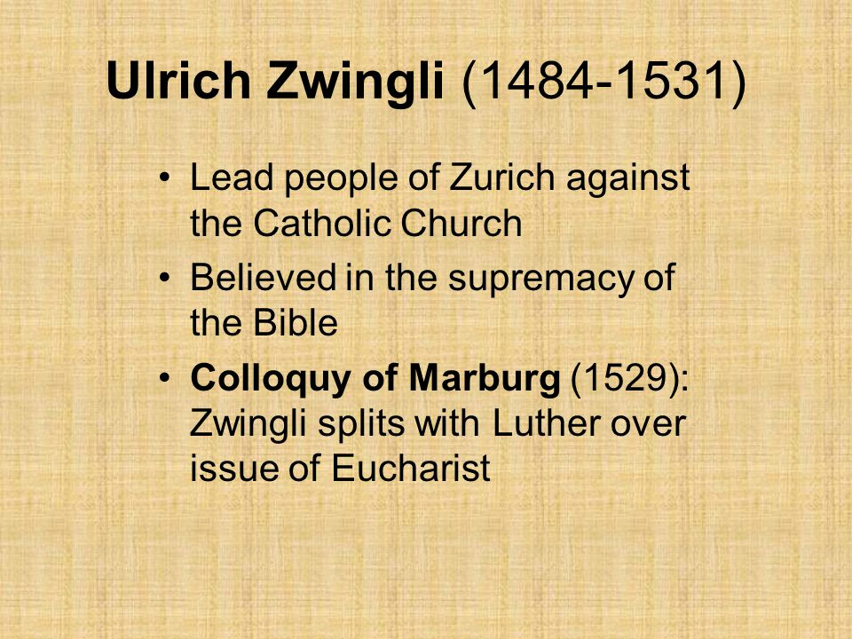 Ulrich Zwingli (1484-1531) Lead people of Zurich against the Catholic Church Believed in the supremacy of the Bible Colloquy of Marburg (1529): Zwingli splits with Luther over issue of Eucharist