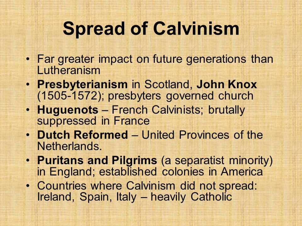 Spread of Calvinism Far greater impact on future generations than Lutheranism Presbyterianism in Scotland, John Knox (1505-1572); presbyters governed church Huguenots – French Calvinists; brutally suppressed in France Dutch Reformed – United Provinces of the Netherlands.