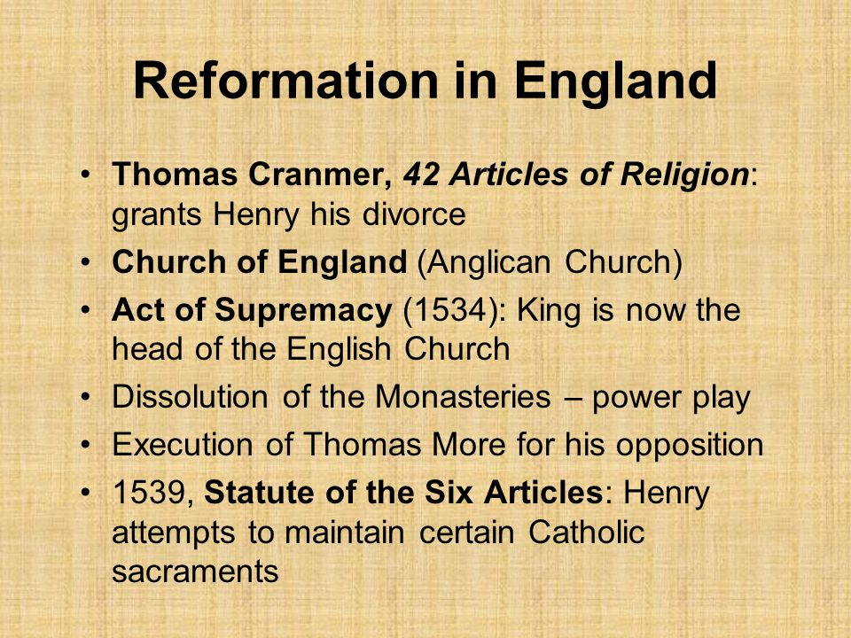 Reformation in England Thomas Cranmer, 42 Articles of Religion: grants Henry his divorce Church of England (Anglican Church) Act of Supremacy (1534): King is now the head of the English Church Dissolution of the Monasteries – power play Execution of Thomas More for his opposition 1539, Statute of the Six Articles: Henry attempts to maintain certain Catholic sacraments