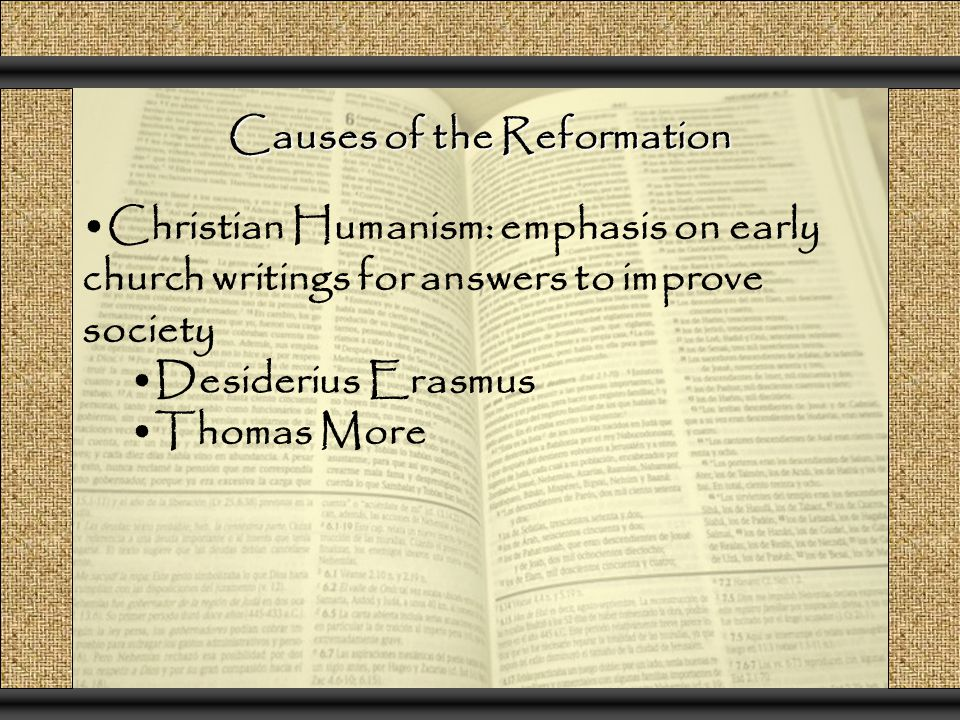 Causes of the Reformation Christian Humanism: emphasis on early church writings for answers to improve society Desiderius Erasmus Thomas More