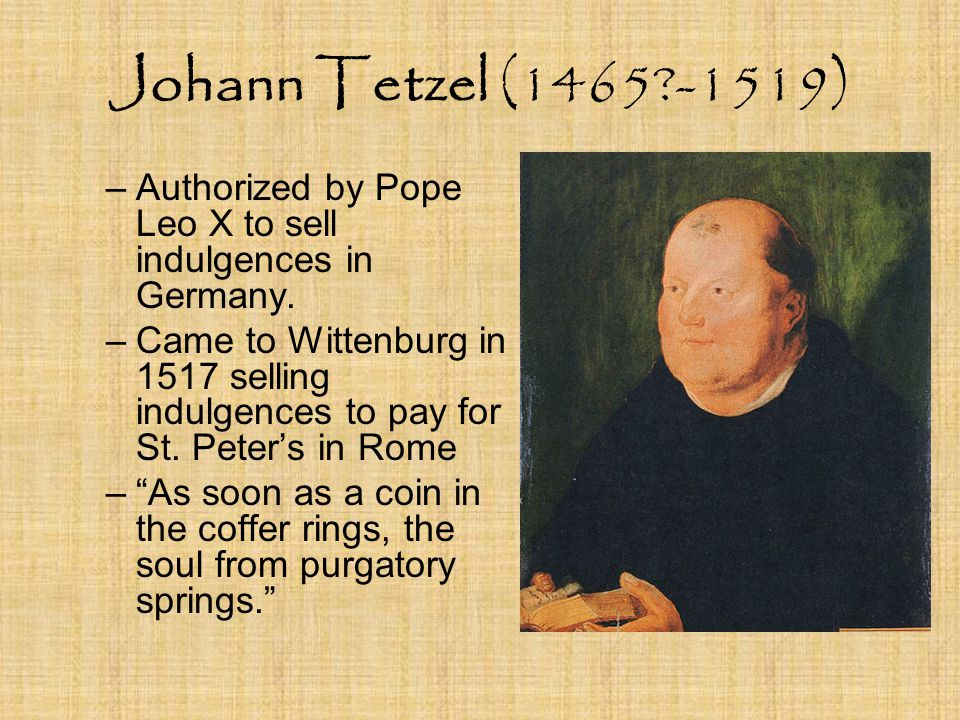 Johann Tetzel (1465 -1519) –Authorized by Pope Leo X to sell indulgences in Germany.