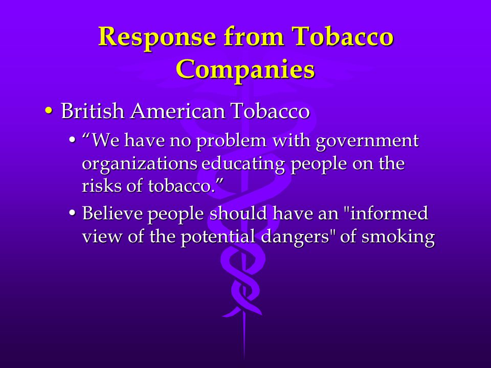 Response from Tobacco Companies British American TobaccoBritish American Tobacco We have no problem with government organizations educating people on the risks of tobacco. We have no problem with government organizations educating people on the risks of tobacco. Believe people should have an informed view of the potential dangers of smokingBelieve people should have an informed view of the potential dangers of smoking