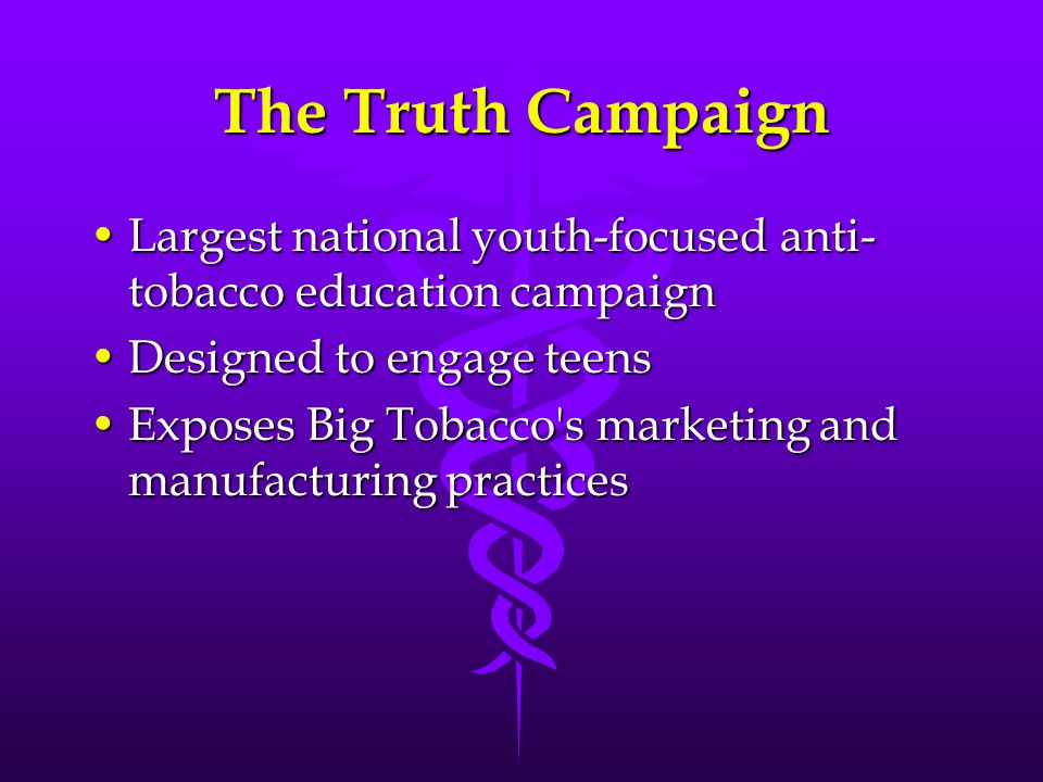 The Truth Campaign Largest national youth-focused anti- tobacco education campaignLargest national youth-focused anti- tobacco education campaign Designed to engage teensDesigned to engage teens Exposes Big Tobacco s marketing and manufacturing practicesExposes Big Tobacco s marketing and manufacturing practices