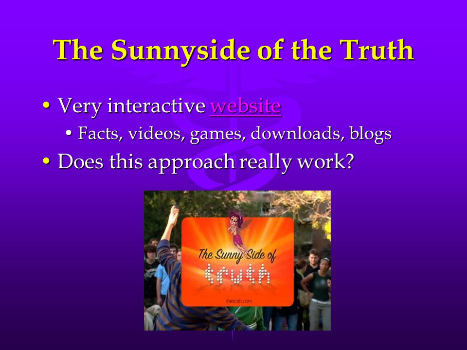 The Sunnyside of the Truth Very interactive websiteVery interactive websitewebsite Facts, videos, games, downloads, blogsFacts, videos, games, downloads, blogs Does this approach really work Does this approach really work