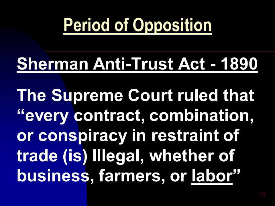 "10 Period of Opposition Sherman Anti-Trust Act - 1890 The Supreme Court ruled that ""every contract, combination, or conspiracy in restraint of trade ("